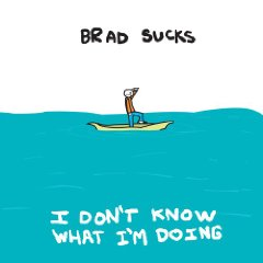 Brad Sucks: I Don&#039;t know What I&#039;m Doing